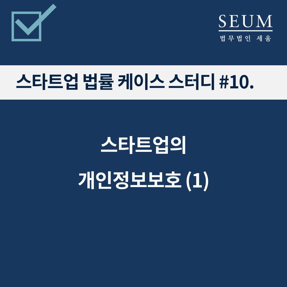 [변승규의 스타트업 법률 CASE STUDY] #10. 스타트업의 개인정보보호 (1)