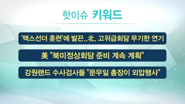 [핫이슈키워드] 맥스선더·북미정상회담·문무일·아동수당·원희룡