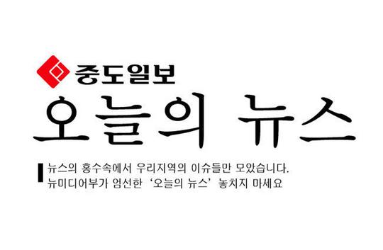 오늘의 중도일보 뉴스 (대전·세종·충남·충북) (6월19일 월요일)